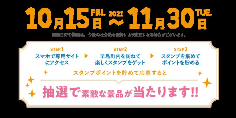 期間は2021年10月15日(金曜日)から11月30日(火曜日)まで。 開催日時や期間は、今後の社会的な情勢により変更になる場合がございます。 STEP1:スマホで専用サイトにアクセス STEP2:早島町内を訪ねて楽しくスタンプをゲット STEP3:スタンプを集めてポイントを貯める スタンプポイントを貯めて応募すると 抽選で素敵な景品が当たります!!
